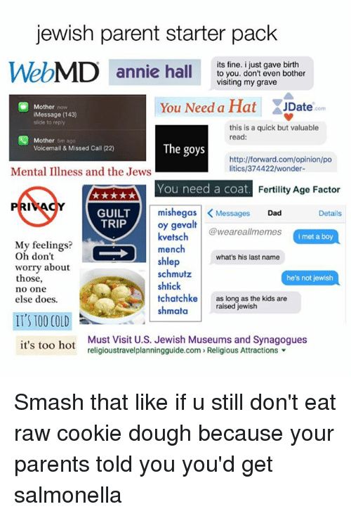 Doughe: jewish parent starter pack  WebMD annie hal  its fine. i just gave birth  annie hallto you. don't even bother  visiting my grave  You Need a Hat ate  Mother now  JDate  com  Message (143)  slide to reply  this is a quick but valuable  read:  囤Mother omago  Voicemail & Missed Call (22)  The goys  http://forward.com/opinion/po  litics/374422/wonder-  Mental Illness and the Jews  You need a coat  Fertility Age Factor  GUILT  TRIP  mishegas  <Messages Dad  oy gevalt  kvetschweareallmemes  Details  i met a boy  Mly feelings?  Oh don't  worry about  those,  no one  else does.  mench  shlep  schmutz  shtick  tchatchke as long as the kids are  shmataraised jewish  what's his last name  he's not jewish  IT'S T00 COLD  it's too hot  Must Visit U.S. Jewish Museums and Synagogues  religioustravelplanningguide.com» Religious Attractions ▼ Smash that like if u still don't eat raw cookie dough because your parents told you you'd get salmonella