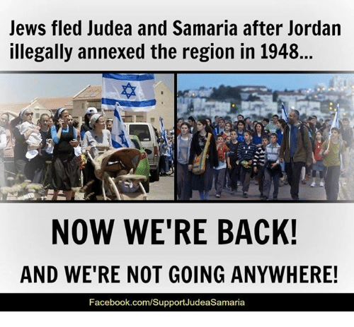 Memes, 🤖, and Samaria: Jews fled Judea and Samaria after Jordan  illegally annexed the region in 1948...  NOW WE'RE BACK!  AND WE'RE NOT GOING ANYWHERE!  Facebook.com/SupportJudeaSamaria