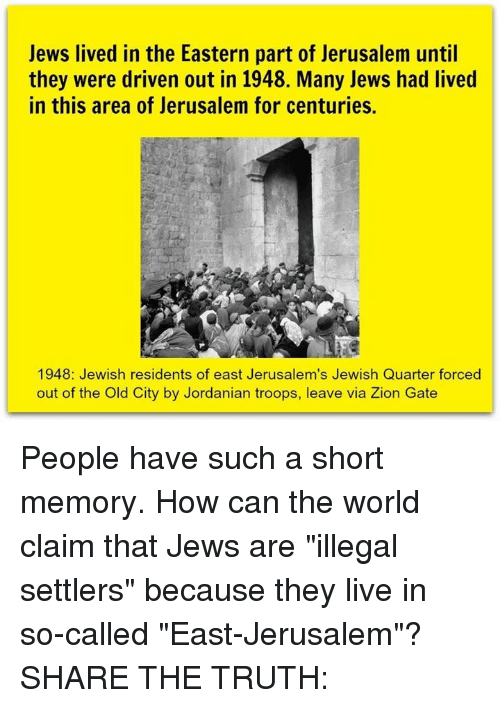 "Memes, Live, and World: Jews lived in the Eastern part of Jerusalem until  they were driven out in 1948. Many Jews had lived  in this area of Jerusalem for centuries.  1948: Jewish residents of east Jerusalem's Jewish Quarter forced  out of the Old City by Jordanian troops, leave via Zion Gate People have such a short memory. How can the world claim that Jews are ""illegal settlers"" because they live in so-called ""East-Jerusalem""?  SHARE THE TRUTH:"