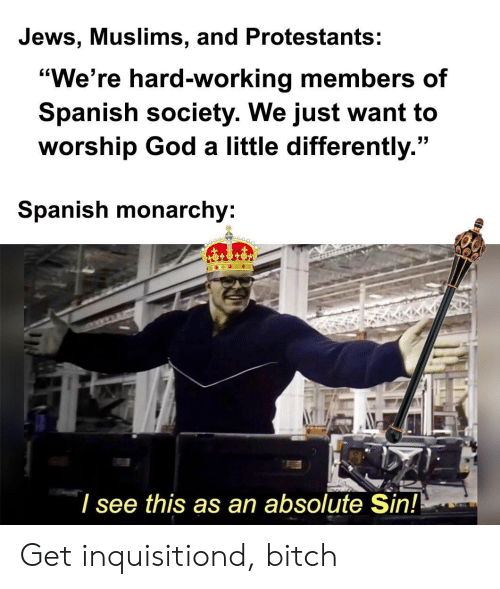 "jews: Jews, Muslims, and Protestants:  ""We're hard-working members of  Spanish society. We just want to  worship God a little differently.""  Spanish monarchy:  I see this as an absolute Sin! Get inquisitiond, bitch"
