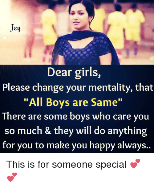 girl please: Jey  Dear girls,  Please change your mentality, that  All Boys are Same  There are some boys who care you  so much & they will do anything  for you to make you happy always.. This is for someone special 💕💕