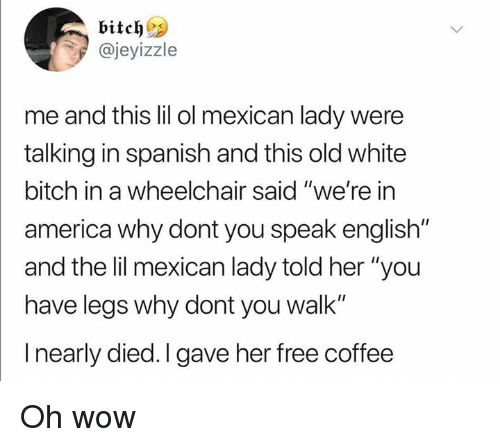 "America, Bitch, and Dank: @jeyizzle  me and this lil ol mexican lady were  talking in spanish and this old white  bitch in a wheelchair said ""we're in  america why dont you speak english""  and the lil mexican lady told her ""you  have legs why dont you walk""  I nearly died. I gave her free coffee Oh wow"