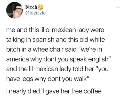 "America, Bitch, and Spanish: @jeyizzle  me and tis lil ol mexican lady were  talking in spanish and this old white  bitch in a wheelchair said ""we're in  america why dont you speak english""  and the lil mexican lady told her ""you  have leas why dont you walk""  I nearly died.I gave her free coffee"