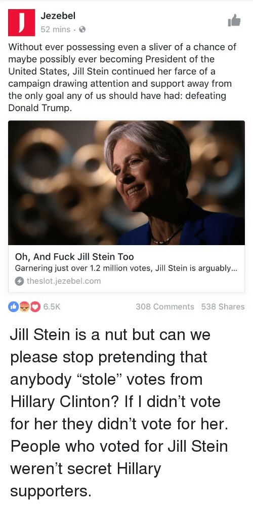 Donald Trump, Hillary Clinton, and Fuck: Jezebel  52 mins.  Without ever possessing even a sliver of a chance of  maybe possibly ever becoming President of the  United States, Jill Stein continued her farce of a  campaign drawing attention and support away from  the only goal any of us should have had: defeating  Donald Trump.  Oh, And Fuck Jill Stein Too  Garnering just over 1.2 million votes, Jill Stein is arguably...  theslot.jezebel.com  6.5K  308 Comments 538 Shares <p>Jill Stein is a nut but can we please stop pretending that anybody &ldquo;stole&rdquo; votes from Hillary Clinton? If I didn&rsquo;t vote for her they didn&rsquo;t vote for her. People who voted for Jill Stein weren&rsquo;t secret Hillary supporters.</p>