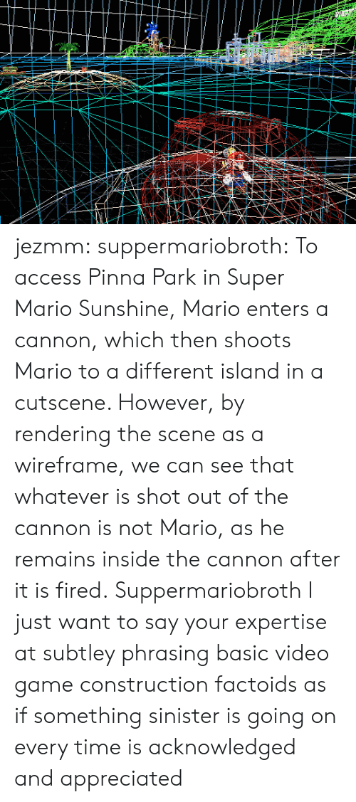 Super Mario, Tumblr, and Mario: jezmm: suppermariobroth: To access Pinna Park in Super Mario Sunshine, Mario enters a cannon, which then shoots Mario to a different island in a cutscene. However, by rendering the scene as a wireframe, we can see that whatever is shot out of the cannon is not Mario, as he remains inside the cannon after it is fired. Suppermariobroth I just want to say your expertise at subtley phrasing basic video game construction factoids as if something sinister is going on every time is acknowledged and appreciated