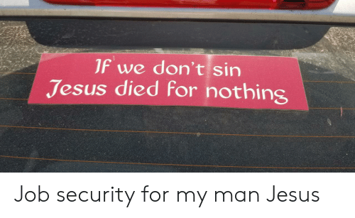 Job Security: JF we don't sin  Jesus died for nothing Job security for my man Jesus
