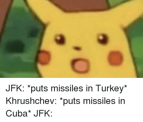 Cuba, Turkey, and Jfk: JFK: *puts missiles in Turkey* Khrushchev: *puts missiles in Cuba* JFK: