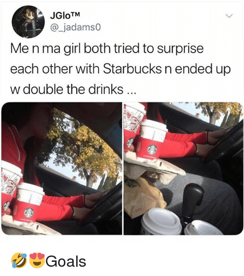 Memes, Starbucks, and Girl: JGloTM  @_jadamso  Me n ma girl both tried to surprise  each other with Starbucks n ended up  w double the drinks 🤣😍Goals