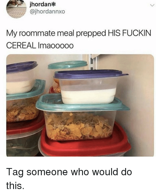 Memes, Roommate, and Tag Someone: jhordan  @jhordannxo  My roommate meal prepped HIS FUCKIN  CEREAL Imaooooo Tag someone who would do this.