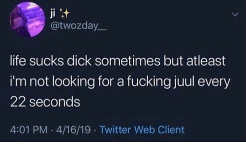 client: ji t  @twozday  life sucks dick sometimes but atleast  i'm not looking for a fucking juul every  22 seconds  4:01 PM 4/16/19 Twitter Web Client