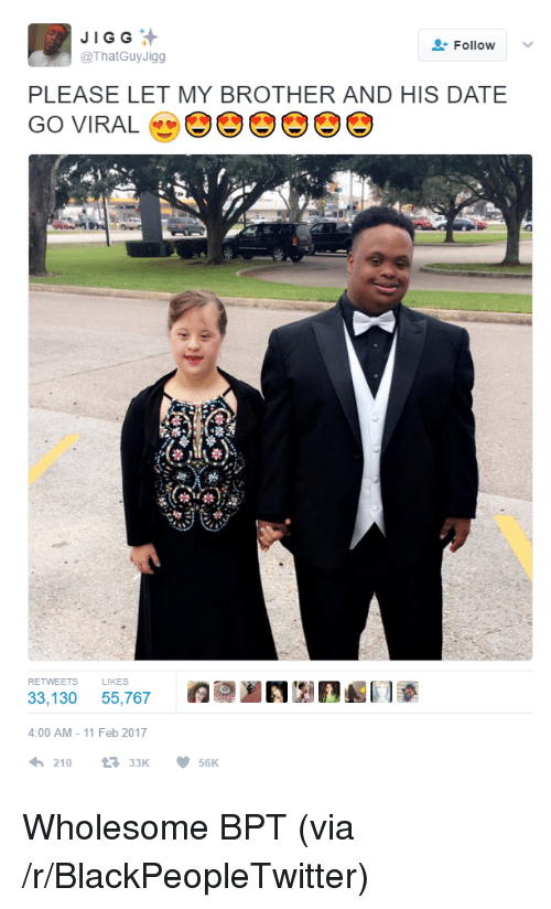 11 Feb: JIGG  @ThatGuy Jigg  FollowV  PLEASE LET MY BROTHER AND HIS DATE  GO VIRAL  RETWEETS L  33,130 55,767NA  4:00 AM - 11 Feb 2017  わ210  t3 33K  ·56K <p>Wholesome BPT (via /r/BlackPeopleTwitter)</p>