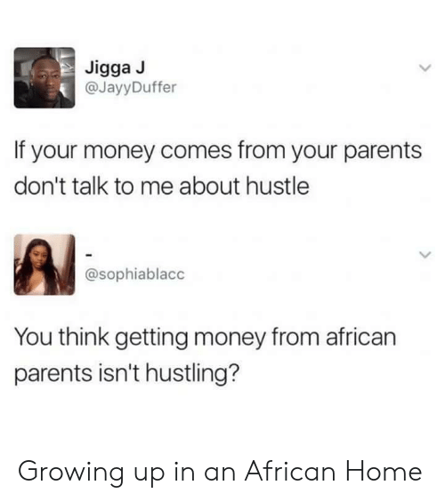 Growing Up, Money, and Parents: Jigga J  @JayyDuffer  If your money comes from your parents  don't talk to me about hustle  @sophiablacc  You think getting money from african  parents isn't hustling? Growing up in an African Home