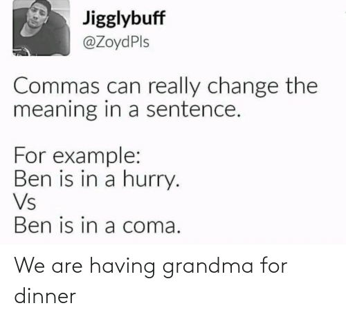 Sentence: Jigglybuff  @ZoydPls  Commas can really change the  meaning in a sentence.  For example:  Ben is in a hurry.  Vs  Ben is in a coma. We are having grandma for dinner