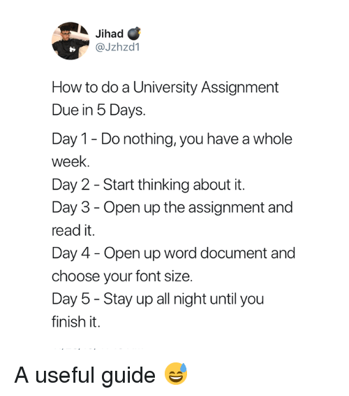 How To, Word, and How: Jihad C  @Jzhzd1  How to do a University Assignment  Due in 5 Days  Day 1- Donothing, you have a whole  week.  Day 2 - Start thinking about it.  Day 3- Open up the assignment and  read it.  Day 4- Open up word document and  choose your font size.  Day 5-Stay up all night until you  finish it. A useful guide 😅