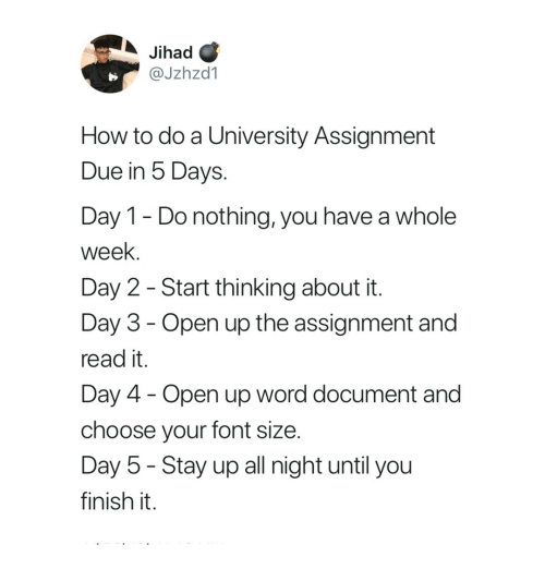 How To, Word, and How: Jihad C  @Jzhzd1  How to do a University Assignment  Due in 5 Days.  Day 1- Do nothing, you have a whole  week.  Day 2 - Start thinking about it  Day 3 - Open up the assignment and  read it.  Day 4 Open up word document and  choose your font size  Day 5 - Stay up all night until you  finish it