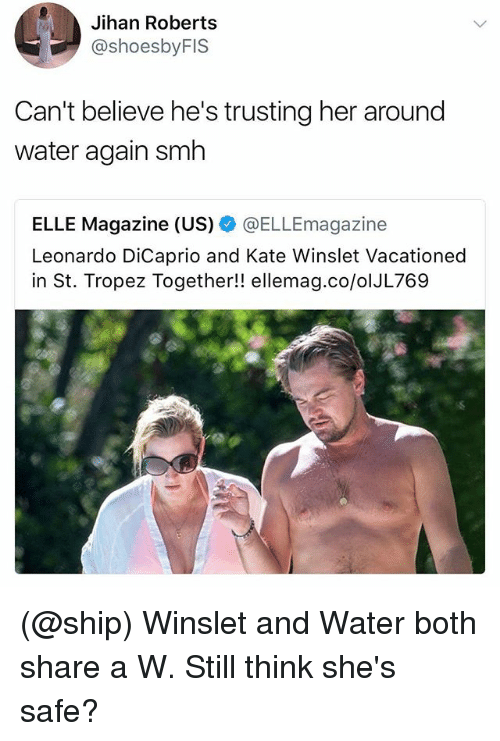 Leonardo DiCaprio, Smh, and Kate Winslet: Jihan Roberts  @shoesbyFIS  Can't believe he's trusting her around  water again smh  ELLE Magazine (US) @ELLEmagazine  Leonardo DiCaprio and Kate Winslet Vacationed  in St. Tropez Together!! ellemag.co/olJL769 (@ship) Winslet and Water both share a W. Still think she's safe?