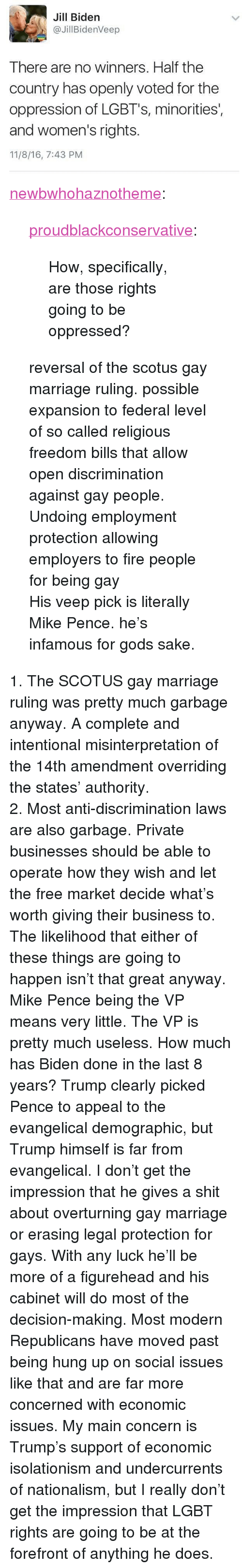 """Fire, Lgbt, and Marriage: Jill Bidern  @JillBidenVeep  There are no winners. Half the  country has openly voted for the  oppression of LGBT's, minorities'  and women's rights.  11/8/16, 7:43 PM <p><a href=""""http://newbwhohaznotheme.tumblr.com/post/152960470526/how-specifically-are-those-rights-going-to-be"""" class=""""tumblr_blog"""">newbwhohaznotheme</a>:</p>  <blockquote><p><a href=""""https://proudblackconservative.tumblr.com/post/152960213624/how-specifically-are-those-rights-going-to-be"""" class=""""tumblr_blog"""">proudblackconservative</a>:</p>  <blockquote><p>How, specifically, are those rights going to be oppressed?</p></blockquote>  <p>reversal of the scotus gay marriage ruling. possible expansion to federal level of so called religious freedom bills that allow open discrimination against gay people. Undoing employment protection allowing employers to fire people for being gay </p><p>His veep pick is literally Mike Pence. he's infamous for gods sake.</p></blockquote>  <p>1. The SCOTUS gay marriage ruling was pretty much garbage anyway. A complete and intentional misinterpretation of the 14th amendment overriding the states' authority.</p><p>2. Most anti-discrimination laws are also garbage. Private businesses should be able to operate how they wish and let the free market decide what's worth giving their business to.</p><p>The likelihood that either of these things are going to happen isn't that great anyway. Mike Pence being the VP means very little. The VP is pretty much useless. How much has Biden done in the last 8 years? Trump clearly picked Pence to appeal to the evangelical demographic, but Trump himself is far from evangelical. I don't get the impression that he gives a shit about overturning gay marriage or erasing legal protection for gays. With any luck he'll be more of a figurehead and his cabinet will do most of the decision-making. Most modern Republicans have moved past being hung up on social issues like that and are far more concerned with economic issues. My"""