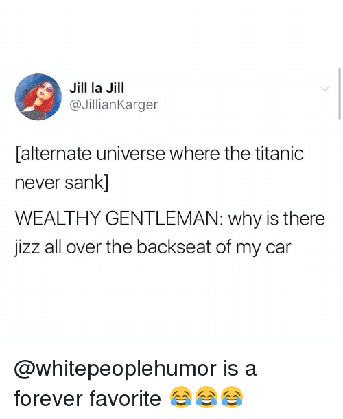 Jizz, Memes, and Titanic: Jill la Jill  @JillianKarger  alternate universe where the titanic  never sank]  WEALTHY GENTLEMAN: why is there  jizz all over the backseat of my car @whitepeoplehumor is a forever favorite 😂😂😂