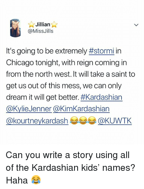 Chicago, North West, and Kardashian: Jillian,  @MissJills  It's going to be extremely #stormi in  Chicago tonight, with reign coming in  from the north west. It will take a saint to  get us out of this mess, we can only  dream it will get better. Kardashian  aKvlieJenner aKimKardashian  @kourtneykardash e ラ孝@ Can you write a story using all of the Kardashian kids' names? Haha 😂