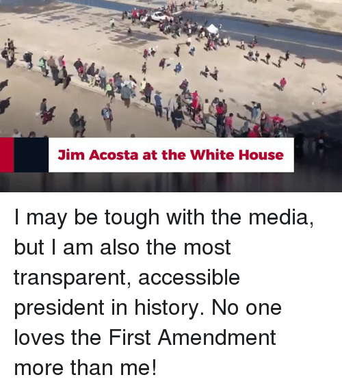White House, First Amendment, and History: Jim Acosta at the White House I may be tough with the media, but I am also the most transparent, accessible president in history. No one loves the First Amendment more than me!