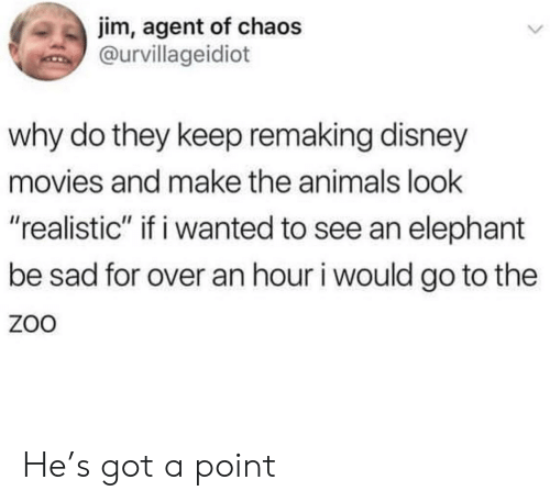 """Disney Movies: jim, agent of chaos  @urvillageidiot  why do they keep remaking disney  movies and make the animals look  """"realistic"""" if i wanted to see an elephant  be sad for over an hour i would go to the  ZoO He's got a point"""
