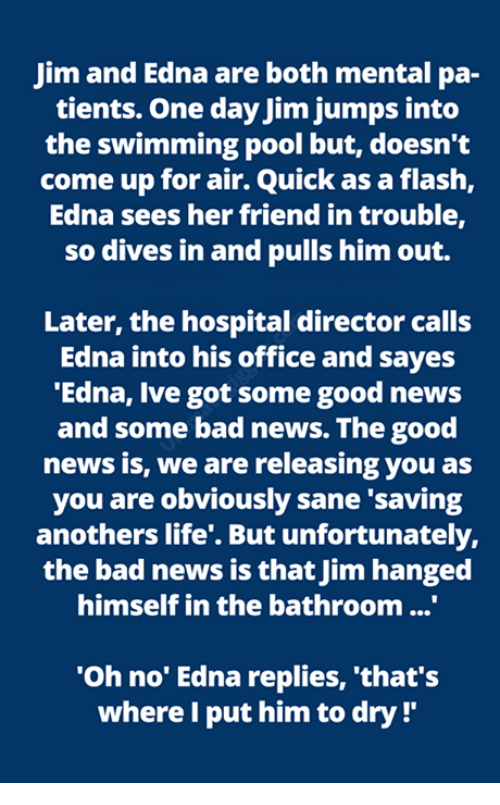 Bad, Life, and Memes: Jim and Edna are both mental pa-  tients. One day Jim jumps into  the swimming pool but, doesn't  come up for air. Quick as a flash,  Edna sees her friend in trouble,  so dives in and pulls him out.  Later, the hospital director calls  Edna into his office and sayes  'Edna, Ive got some good news  and some bad news. The good  news is, we are releasing you as  you are obviously sane 'saving  anothers life'. But unfortunately,  the bad news is that Jim hanged  himself in the bathroom...  Oh no' Edna replies, 'that's  where I put him to dry !'