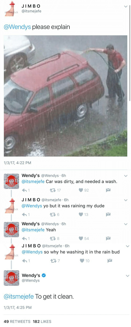 Dude, Wendys, and Yeah: JIM BO  siutesteck @itsmejefe  @Wendys please explain  1/3/17, 4:22 PM   Wendy's @Wendys 6h  @itsmejefe Car was dirty, and needed a wash  S1  J IMBO @itsmejefe 6h  @Wendys yo but it was raining my dude  13 17  92  ck  13  Wendy's @Wendys 6h  @itsmejefe Yeah  13 8  54   JIMBO @itsmejefe 6h  @Wendys so why he washing it in the rain bud  ock  10  Wendy's  沙 @wendys  @itsmejefe To get it clean.  1/3/17, 4:25 PM  49 RETWEETS 182 LIKES