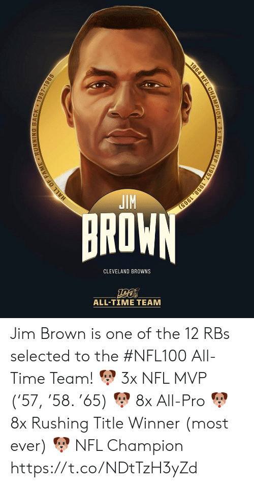 fame: JIM  BROWN  CLEVELAND BROWNS  ALL-TIΜΕ ΤEAΜ  HALL OF FAME RUNNING BACK 1957-1965  1964 NFL CHAMPION 3x NFL MVP (1957, 1958, 1965) Jim Brown is one of the 12 RBs selected to the #NFL100 All-Time Team!  🐶 3x NFL MVP ('57, '58. '65) 🐶 8x All-Pro 🐶 8x Rushing Title Winner (most ever) 🐶 NFL Champion https://t.co/NDtTzH3yZd