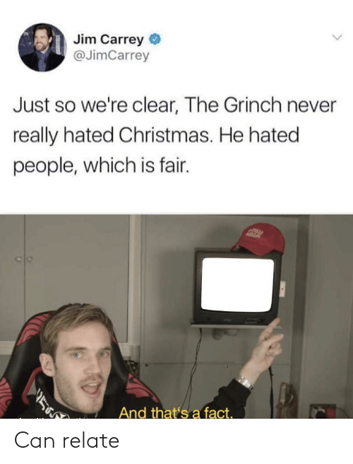 Christmas, The Grinch, and Jim Carrey: Jim Carrey  @JimCarrey  Just so we're clear, The Grinch never  really hated Christmas. He hated  people, which is fair.  ASZ  ב  And that's a fact. Can relate