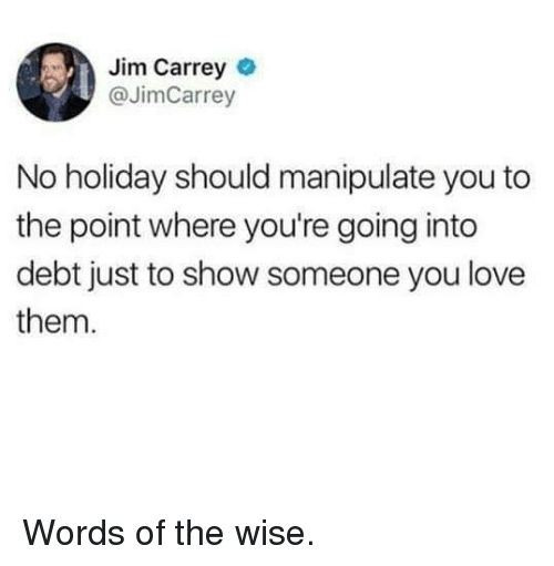 Dank, Jim Carrey, and Love: Jim Carrey  @JimCarrey  No holiday should manipulate you to  the point where you're going into  debt just to show someone you love  them. Words of the wise.