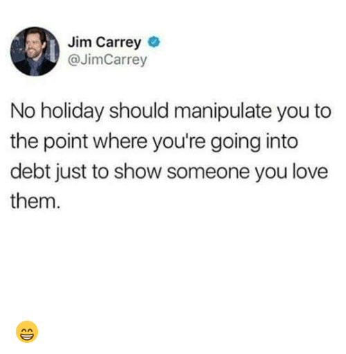 Jim Carrey, Love, and Memes: Jim Carrey  @JimCarrey  No holiday should manipulate you to  the point where you're going into  debt just to show someone you love  them. 😁