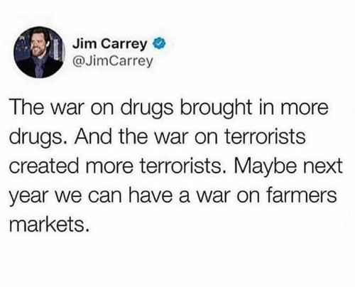 Drugs, Jim Carrey, and Next: Jim Carrey  @JimCarrey  The war on drugs brought in more  drugs. And the war on terrorists  created more terrorists. Maybe next  year we can have a war on farmers  markets.