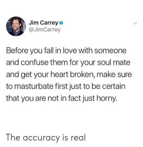 Fall, Horny, and Jim Carrey: Jim Carrey o  @JimCarrey  Before you fall in love with someone  and confuse them for your soul mate  and get your heart broken, make sure  to masturbate first just to be certain  that you are not in fact just horny. The accuracy is real