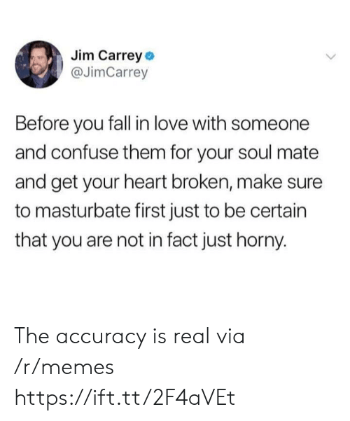 Fall, Horny, and Jim Carrey: Jim Carrey o  @JimCarrey  Before you fall in love with someone  and confuse them for your soul mate  and get your heart broken, make sure  to masturbate first just to be certain  that you are not in fact just horny. The accuracy is real via /r/memes https://ift.tt/2F4aVEt