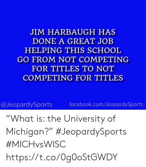 "great job: JIM HARBAUGH HAS  DONE A GREAT JOB  HELPING THIS SCHOOL  GO FROM NOT COMPETING  FOR TITLES TO NOT  COMPETING FOR TITLES  @JeopardySports  facebook.com/JeopardySports ""What is: the University of Michigan?"" #JeopardySports #MICHvsWISC https://t.co/0g0oStGWDY"