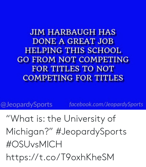 "great job: JIM HARBAUGH HAS  DONE A GREAT JOB  HELPING THIS SCHOOL  GO FROM NOT COMPETING  FOR TITLES TO NOT  COMPETING FOR TITLES  @JeopardySports  facebook.com/JeopardySports ""What is: the University of Michigan?"" #JeopardySports #OSUvsMICH https://t.co/T9oxhKheSM"