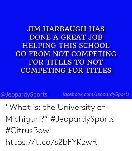 "university: JIM HARBAUGH HAS  DONE A GREAT JOB  HELPING THIS SCHOOL  GO FROM NOT COMPETING  FOR TITLES TO NOT  COMPETING FOR TITLES  @JeopardySports  facebook.com/JeopardySports ""What is: the University of Michigan?"" #JeopardySports #CitrusBowl https://t.co/s2bFYKzwRl"