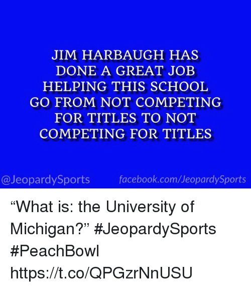 "Facebook, School, and Sports: JIM HARBAUGH HAS  DONE A GREAT JOEB  HELPING THIS SCHOOL  GO FROM NOT COMPETING  FOR TITLES TO NOT  COMPETING FOR TITLES  @JeopardySports facebook.com/JeopardySports ""What is: the University of Michigan?"" #JeopardySports #PeachBowl https://t.co/QPGzrNnUSU"