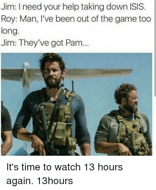 Isis, Memes, and The Game: Jim: I need your help taking down ISIS  Roy: Man, I've been out of the game too  long.  Jim: They've got Pam It's time to watch 13 hours again. 13hours