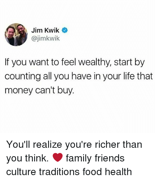 Money Cant Buy: Jim Kwik  @jimkwik  If you want to feel wealthy, start by  counting all you have in your life that  money can't buy. You'll realize you're richer than you think. ❤️ family friends culture traditions food health