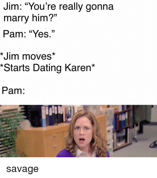 "Dating, Memes, and Savage: Jim: ""YOu're really gonna  marry him?""  Pam: ""Yes.""  15  *Jim moves*  *Starts Dating Karen*  Pam: savage"