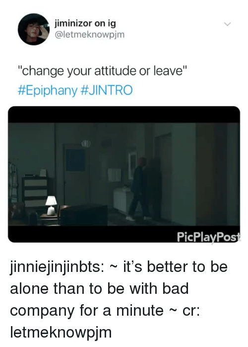 "Being Alone, Bad, and Tumblr: jiminizor on ig  @letmeknowpjm  change your attitude or leave""  #Epiphany #JINTRO  PicPlayPos jinniejinjinbts: ~ it's better to be alone than to be with bad company for a minute ~ cr: letmeknowpjm"