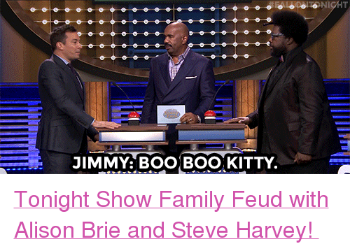 "Alison Brie, Boo, and Family: JIMMY: BOO BOO, KITTY <p><a href=""https://www.youtube.com/watch?v=WroaEWqqGlg"" target=""_blank"">Tonight Show Family Feud with Alison Brie and Steve Harvey! </a></p>"