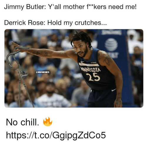 "Chill, Derrick Rose, and Jimmy Butler: Jimmy Butler: Y'all mother f*""kers need me!  Derrick Rose: Hold my crutches.  Won  NNESOTA  25  ONBAMEMES No chill. 🔥 https://t.co/GgipgZdCo5"