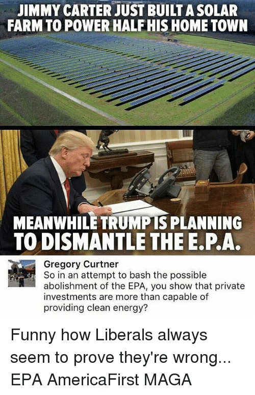 epa: JIMMY CARTER JUST BUILT ASOLAR  FARM TO POWER HALF HIS HOME TOWN  MEANWHILE TRUMIPISPLANNING  TODISMANTLE THE E PA.  Gregory Curtner  So in an attempt to bash the possible  abolishment of the EPA, you show that private  investments are more than capable of  providing clean energy? Funny how Liberals always seem to prove they're wrong... EPA AmericaFirst MAGA