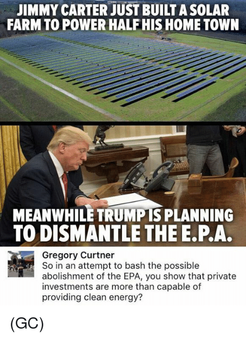 epa: JIMMY CARTER JUST BUILT ASOLAR  FARMTO POWER HALF HIS HOME TOWN  MEANWHILE TRUMPIS PLANNING  TO DISMANTLE THE E.P.A.  Gregory Curtner  So in an attempt to bash the possible  abolishment of the EPA, you show that private  investments are more than capable of  providing clean energy? (GC)