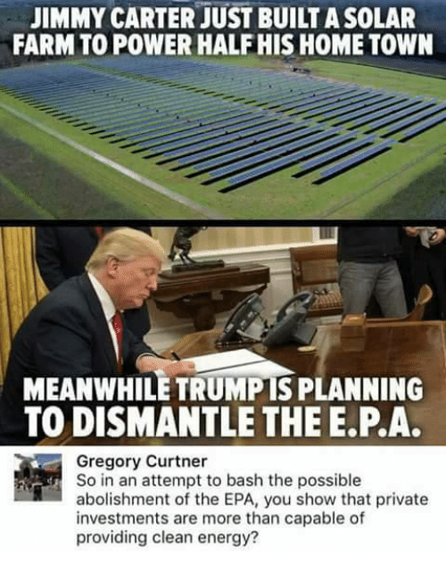 epa: JIMMY CARTER JUST BUILTASOLAR  FARM TO POWER HALF HIS HOME TOWN  MEANWHILE TRUMPIS PLANNING  TO DISMANTLE THE E PA.  Gregory Curtner  So in an attempt to bash the possible  abolishment of the EPA, you show that private  investments are more than capable of  providing clean energy?