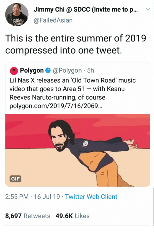 Gif, Music, and Naruto: Jimmy Chi @ SDCC (Invite me to p...  @FailedAsian  Althy  asua  This is the entire summer of 2019  compressed into one tweet.  Polygon@Polygon 5h  Lil Nas X releases an 'Old Town Road' music  video that goes to Area 51 - with Keanu  Reeves Naruto-running, of course  polygon.com/2019/7/16/2069..  GIF  2:55 PM 16 Jul 19 Twitter Web Client  8,697 Retweets 49.6K Likes