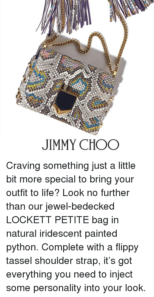 Injecting: JIMMY CHOO Craving something just a little bit more special to bring your outfit to life? Look no further than our jewel-bedecked LOCKETT PETITE bag in natural iridescent painted python. Complete with a flippy tassel shoulder strap, it's got everything you need to inject some personality into your look.