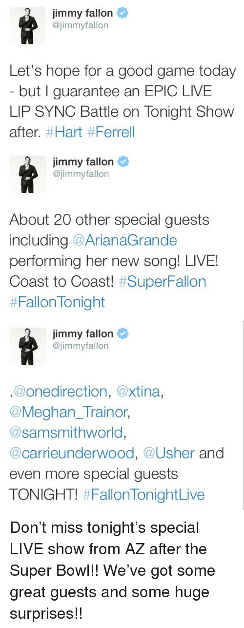 Jimmy Fallon, Super Bowl, and Usher: jimmy fallon  @jimmyfallon  Let's hope for a good game today  but I guarantee an EPIC LIVE  LIP SYNC Battle on Tonight Show  after. #Hart #Ferrell   jimmy fallon  @jimmyfallon  About 20 other special guests  including @ArianaGrande  pertorming her new song! LIVE!  Coast to Coast! #SuperFallon  #FallonTonight   jimmy fallon  @jimmyfallon  @onedirection, @xtina,  @Meghan_Trainor,  @samsmithworld,  @carrieunderwood, @Usher and  even more special guests  TONIGHT! <p>Don't miss tonight's special LIVE show from AZ after the Super Bowl!! We've got some great guests and some huge surprises!!</p>